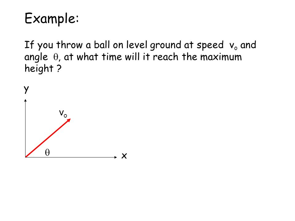QQ50:Galileo Worked Ex Example: If you throw a ball on level ground at speed v o and angle , at what time will it reach the maximum height .