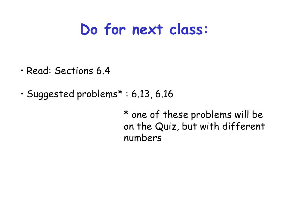 Do for next class: Read: Sections 6.4 Suggested problems* : 6.13, 6.16 * one of these problems will be on the Quiz, but with different numbers