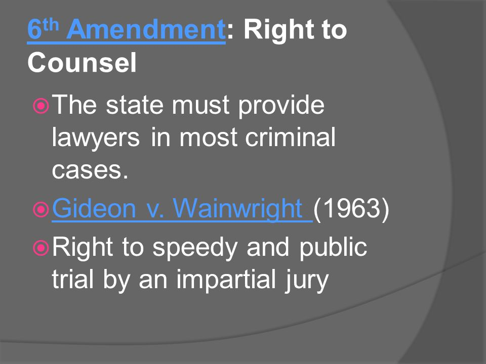 6 th Amendment: Right to Counsel  The state must provide lawyers in most criminal cases.