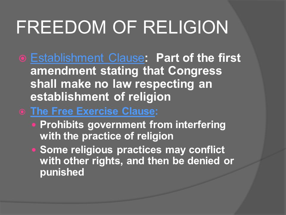 FREEDOM OF RELIGION  Establishment Clause: Part of the first amendment stating that Congress shall make no law respecting an establishment of religion  The Free Exercise Clause: Prohibits government from interfering with the practice of religion Some religious practices may conflict with other rights, and then be denied or punished