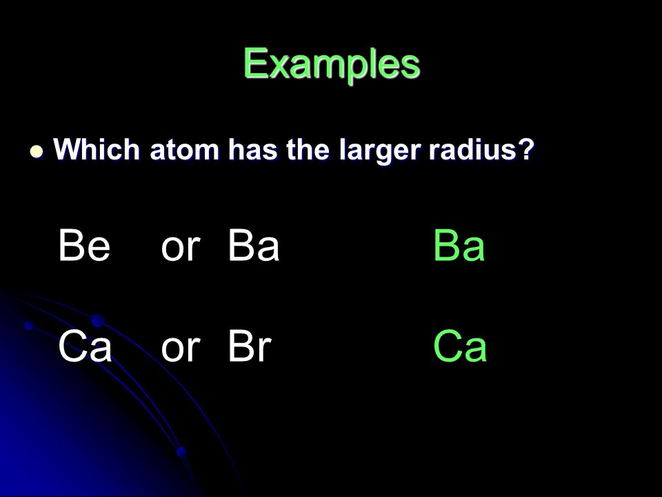 Which atom has the larger radius Which atom has the larger radius BeorBa CaorBr Ba Ca Examples