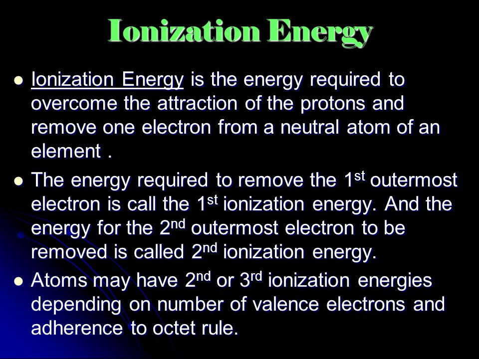 Ionization Energy Ionization Energy is the energy required to overcome the attraction of the protons and remove one electron from a neutral atom of an element.