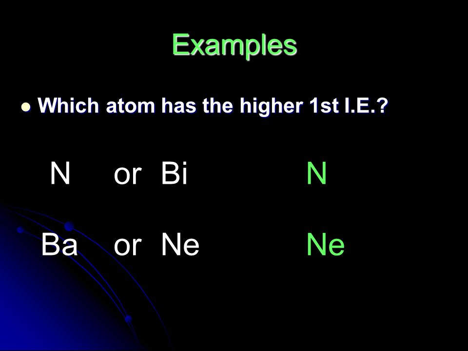 Which atom has the higher 1st I.E. Which atom has the higher 1st I.E. NorBi BaorNe N Ne Examples