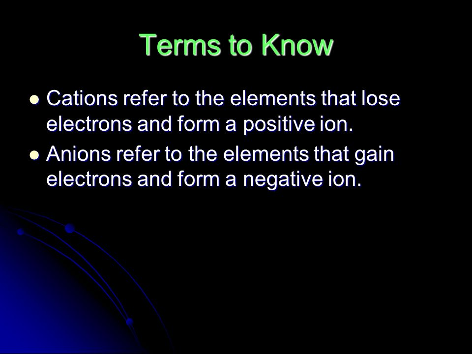 Terms to Know Cations refer to the elements that lose electrons and form a positive ion.
