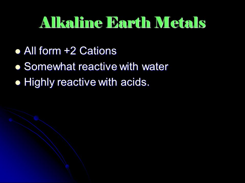 Alkaline Earth Metals All form +2 Cations All form +2 Cations Somewhat reactive with water Somewhat reactive with water Highly reactive with acids.