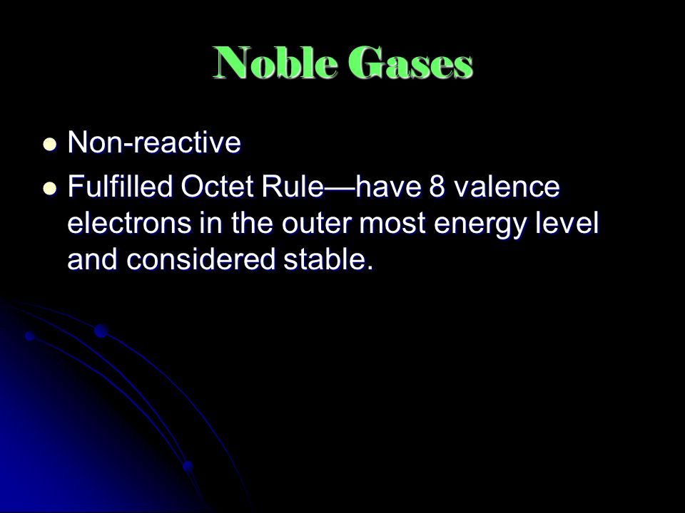 Noble Gases Non-reactive Non-reactive Fulfilled Octet Rule—have 8 valence electrons in the outer most energy level and considered stable.