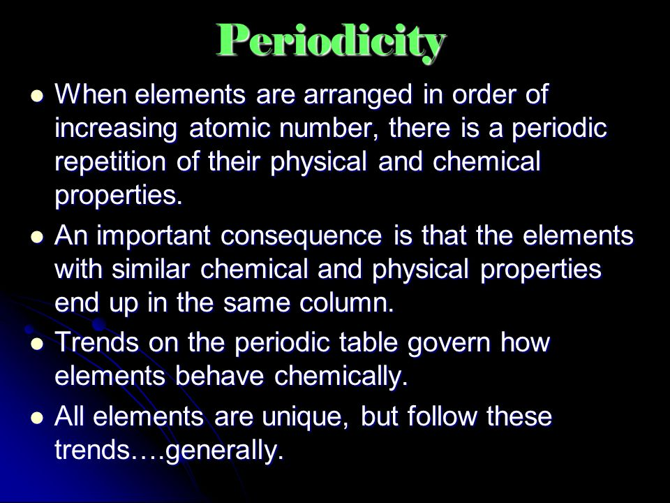 Periodicity When elements are arranged in order of increasing atomic number, there is a periodic repetition of their physical and chemical properties.