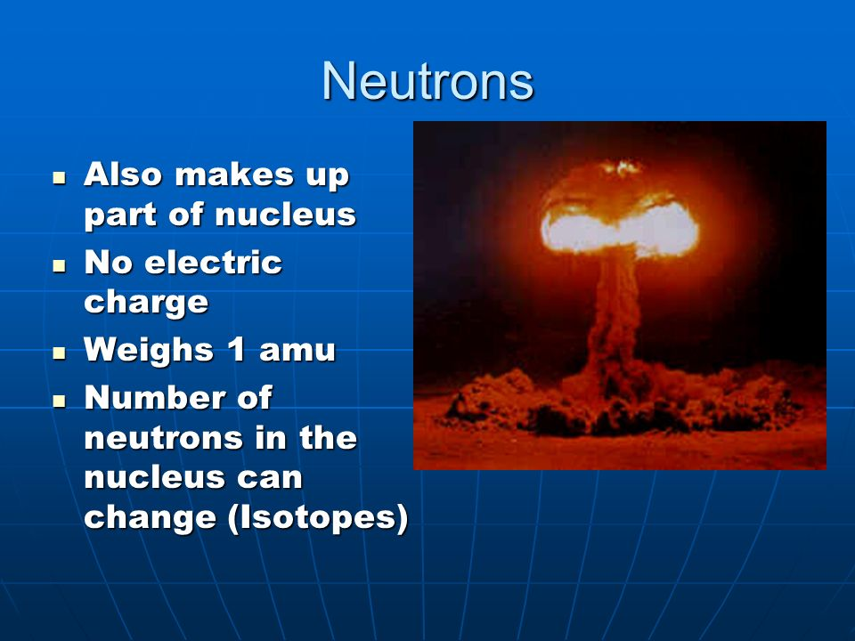 Neutrons Also makes up part of nucleus Also makes up part of nucleus No electric charge No electric charge Weighs 1 amu Weighs 1 amu Number of neutrons in the nucleus can change (Isotopes) Number of neutrons in the nucleus can change (Isotopes)