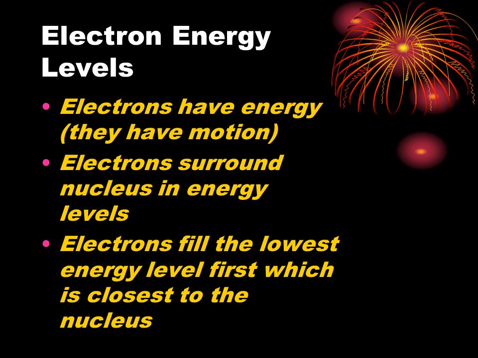 Electron Energy Levels Electrons have energy (they have motion) Electrons surround nucleus in energy levels Electrons fill the lowest energy level first which is closest to the nucleus