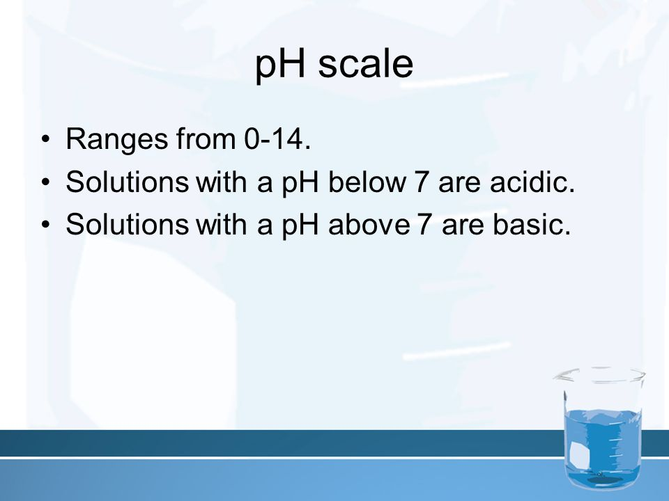pH scale Ranges from Solutions with a pH below 7 are acidic.