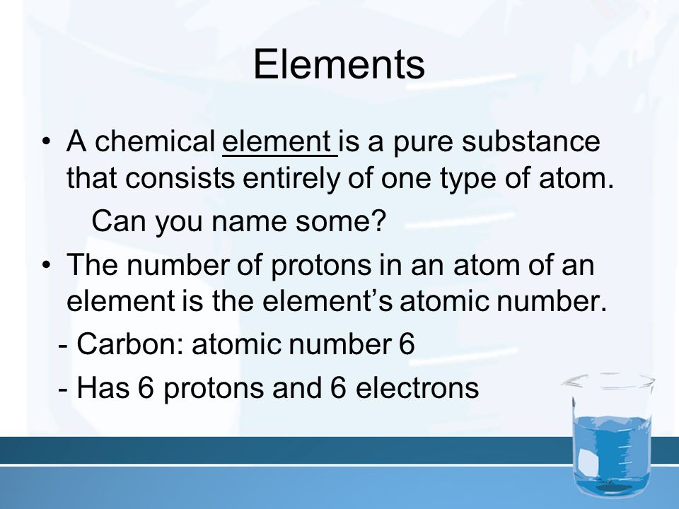 Elements A chemical element is a pure substance that consists entirely of one type of atom.