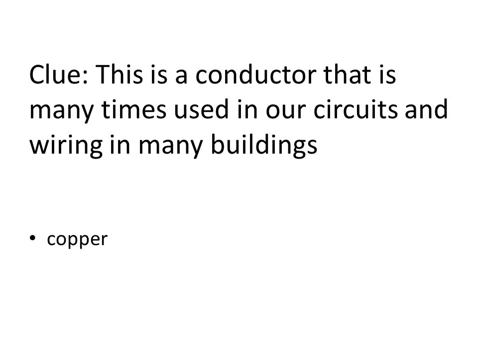 Clue: This is a conductor that is many times used in our circuits and wiring in many buildings copper