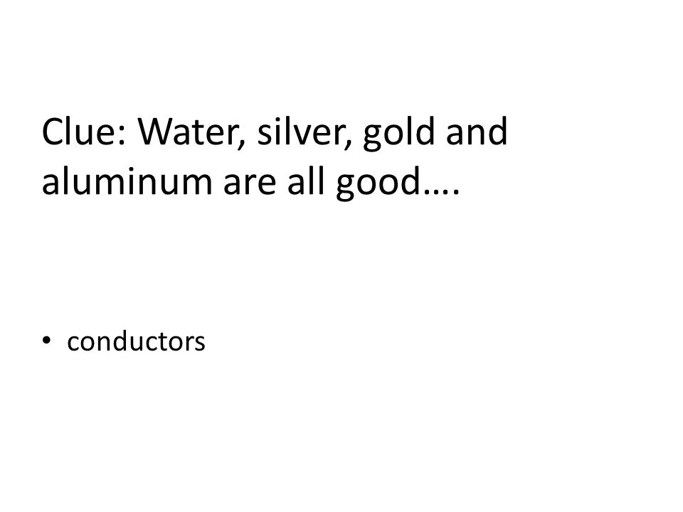 Clue: Water, silver, gold and aluminum are all good…. conductors