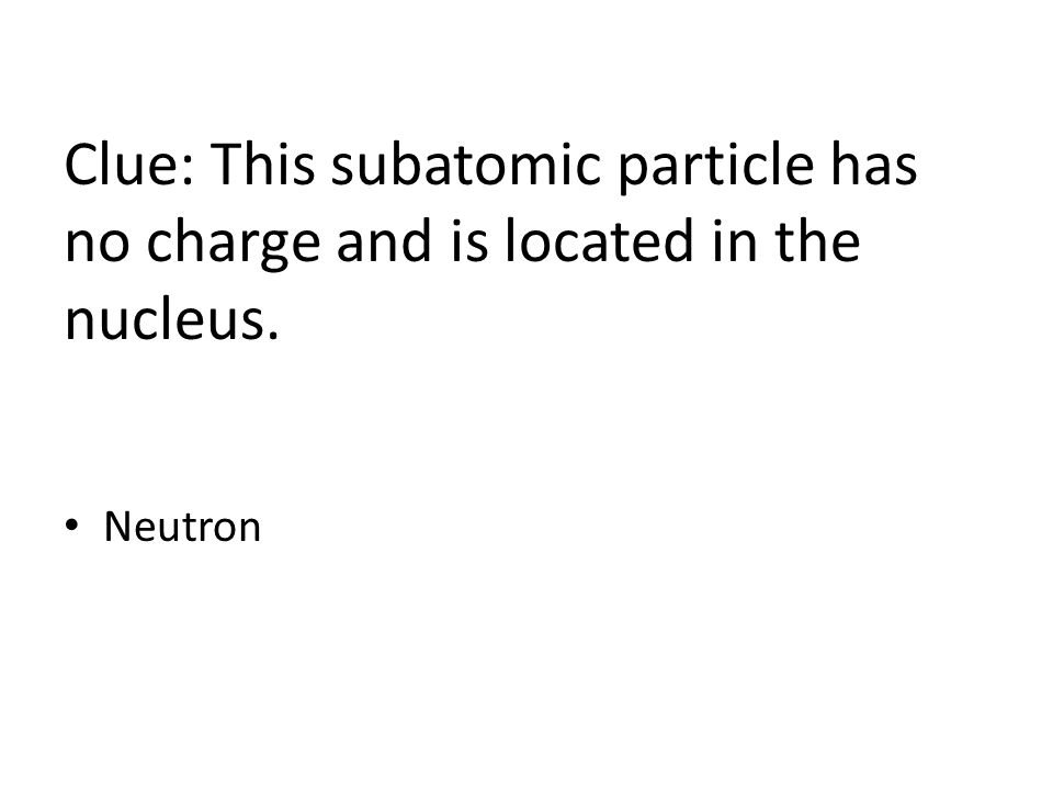 Clue: This subatomic particle has no charge and is located in the nucleus. Neutron