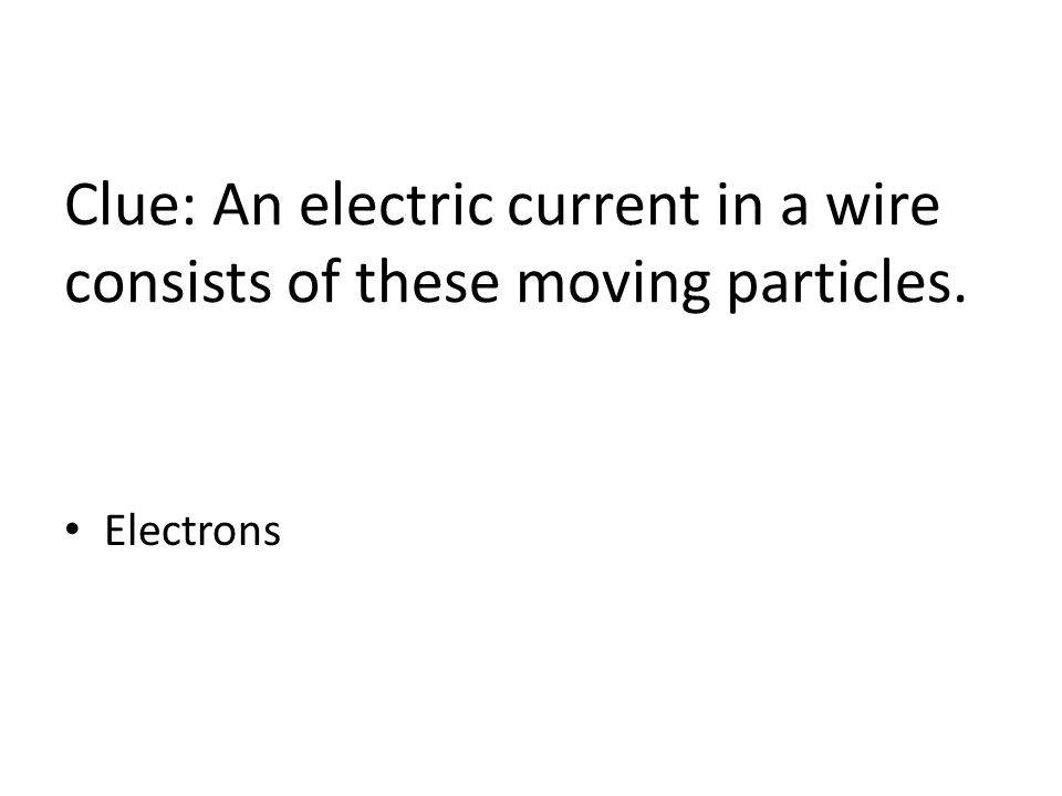 Clue: An electric current in a wire consists of these moving particles. Electrons