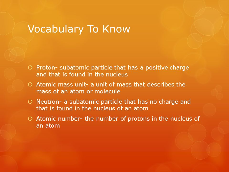 Vocabulary To Know  Proton- subatomic particle that has a positive charge and that is found in the nucleus  Atomic mass unit- a unit of mass that describes the mass of an atom or molecule  Neutron- a subatomic particle that has no charge and that is found in the nucleus of an atom  Atomic number- the number of protons in the nucleus of an atom