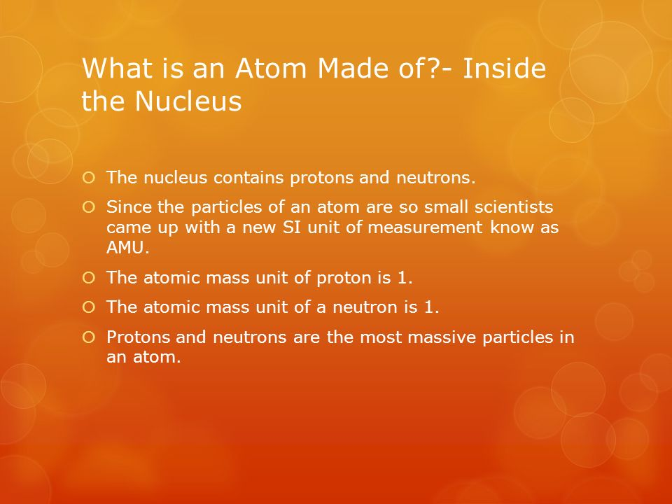 What is an Atom Made of - Inside the Nucleus  The nucleus contains protons and neutrons.