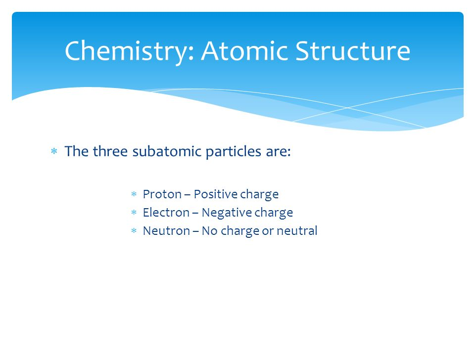  The three subatomic particles are:  Proton – Positive charge  Electron – Negative charge  Neutron – No charge or neutral Chemistry: Atomic Structure