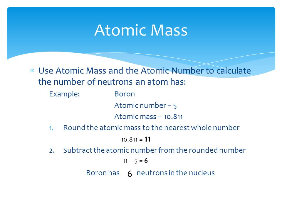  Use Atomic Mass and the Atomic Number to calculate the number of neutrons an atom has: Example:Boron Atomic number – 5 Atomic mass – Round the atomic mass to the nearest whole number 2.
