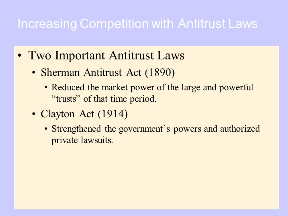 Copyright © 2004 South-Western Increasing Competition with Antitrust Laws Two Important Antitrust Laws Sherman Antitrust Act (1890) Reduced the market power of the large and powerful trusts of that time period.