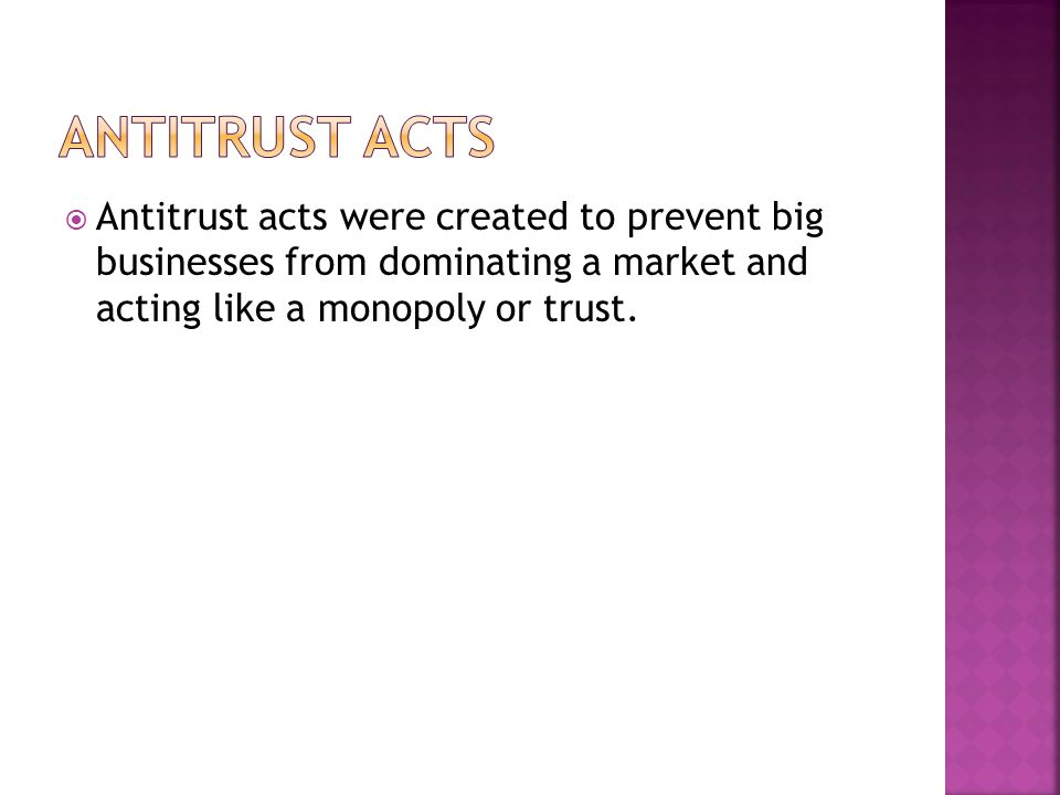  Antitrust acts were created to prevent big businesses from dominating a market and acting like a monopoly or trust.