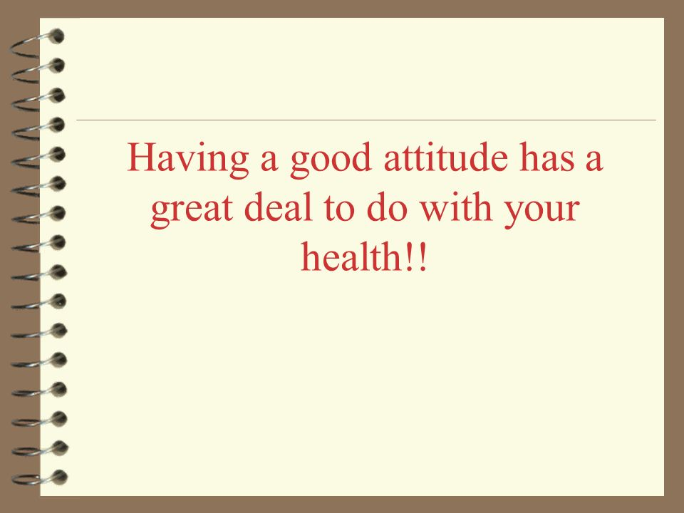Having a good attitude has a great deal to do with your health!!
