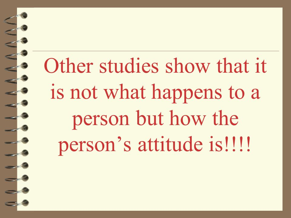 Other studies show that it is not what happens to a person but how the person's attitude is!!!!