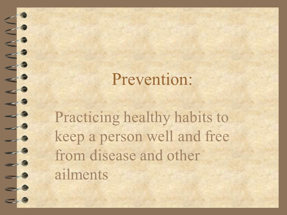 Prevention: Practicing healthy habits to keep a person well and free from disease and other ailments