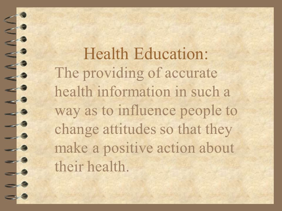 Health Education: The providing of accurate health information in such a way as to influence people to change attitudes so that they make a positive action about their health.
