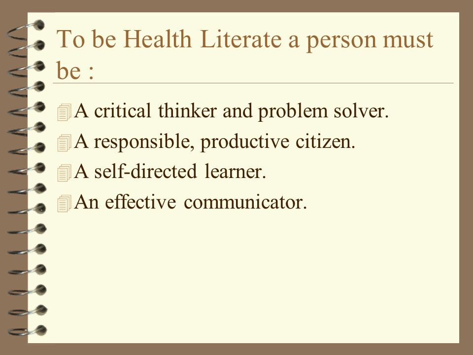 To be Health Literate a person must be : 4 A critical thinker and problem solver.