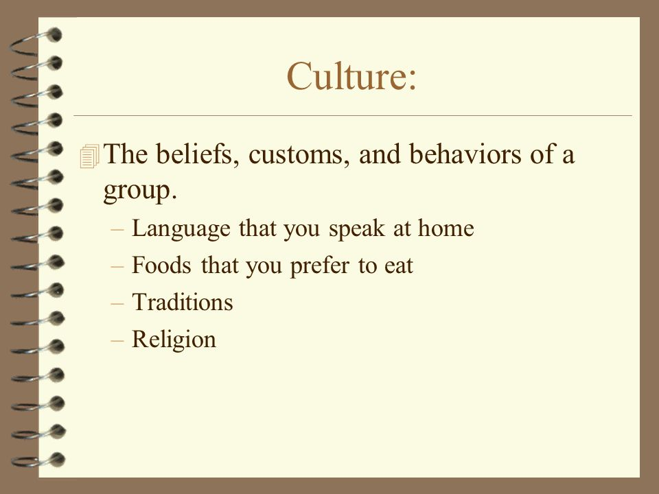 Culture: 4 The beliefs, customs, and behaviors of a group.