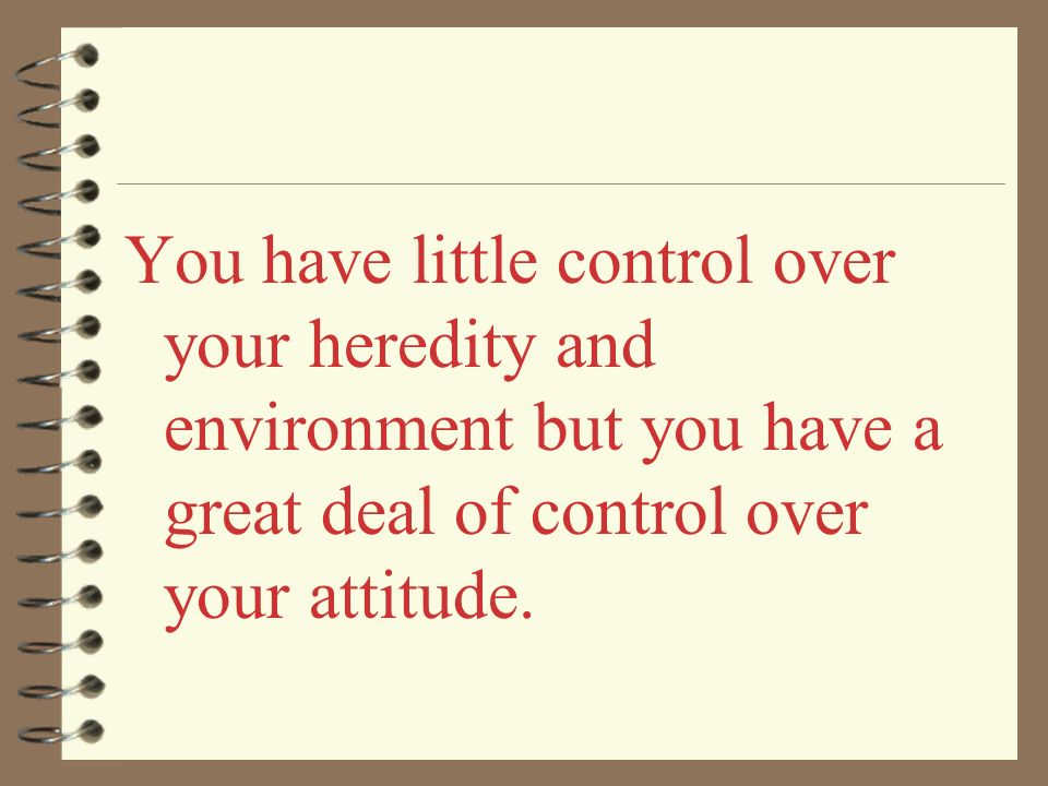 You have little control over your heredity and environment but you have a great deal of control over your attitude.