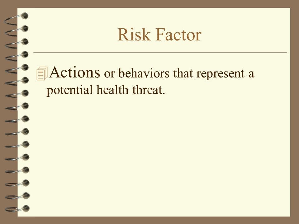 Risk Factor 4 Actions or behaviors that represent a potential health threat.