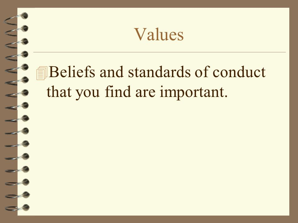 Values 4 Beliefs and standards of conduct that you find are important.