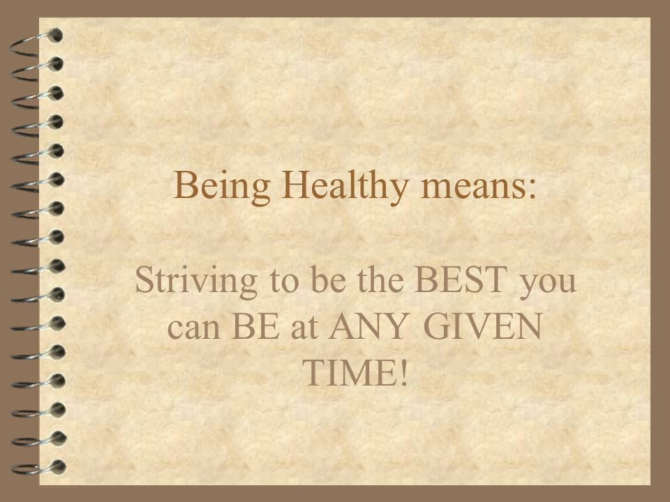 Being Healthy means: Striving to be the BEST you can BE at ANY GIVEN TIME!