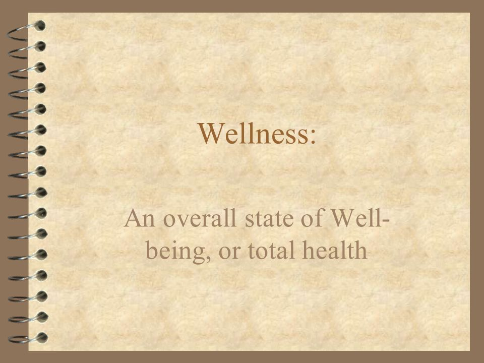 Wellness : An overall state of Well- being, or total health