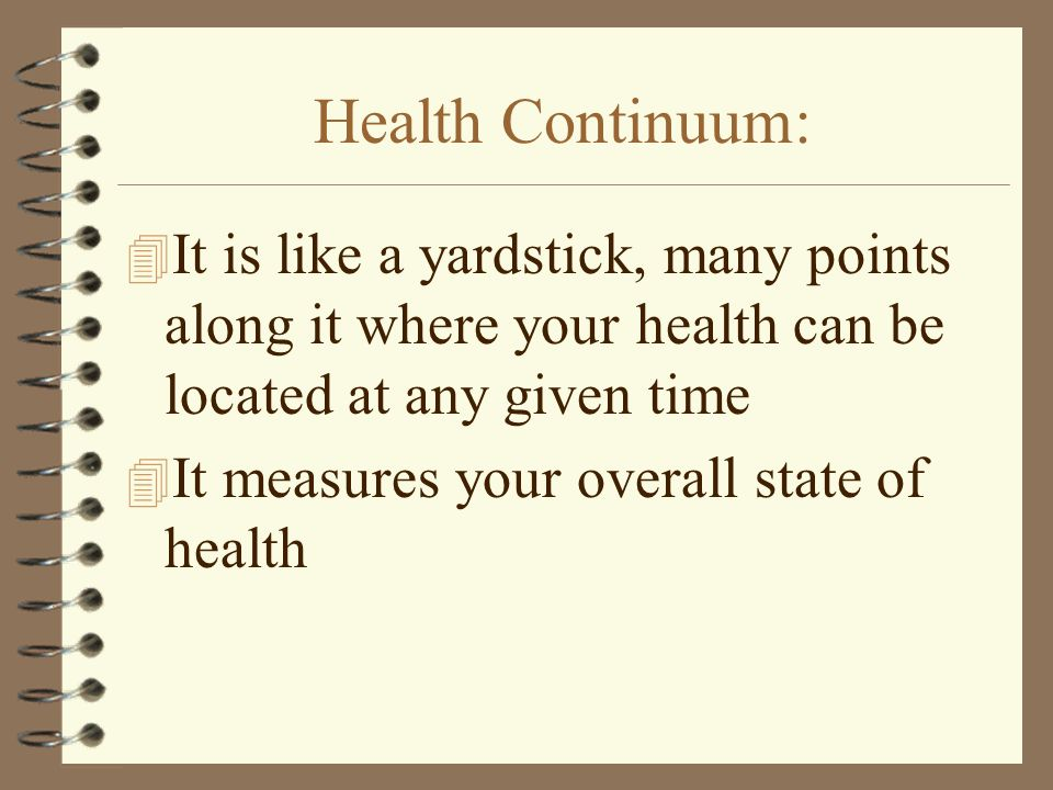Health Continuum: 4 It is like a yardstick, many points along it where your health can be located at any given time 4 It measures your overall state of health