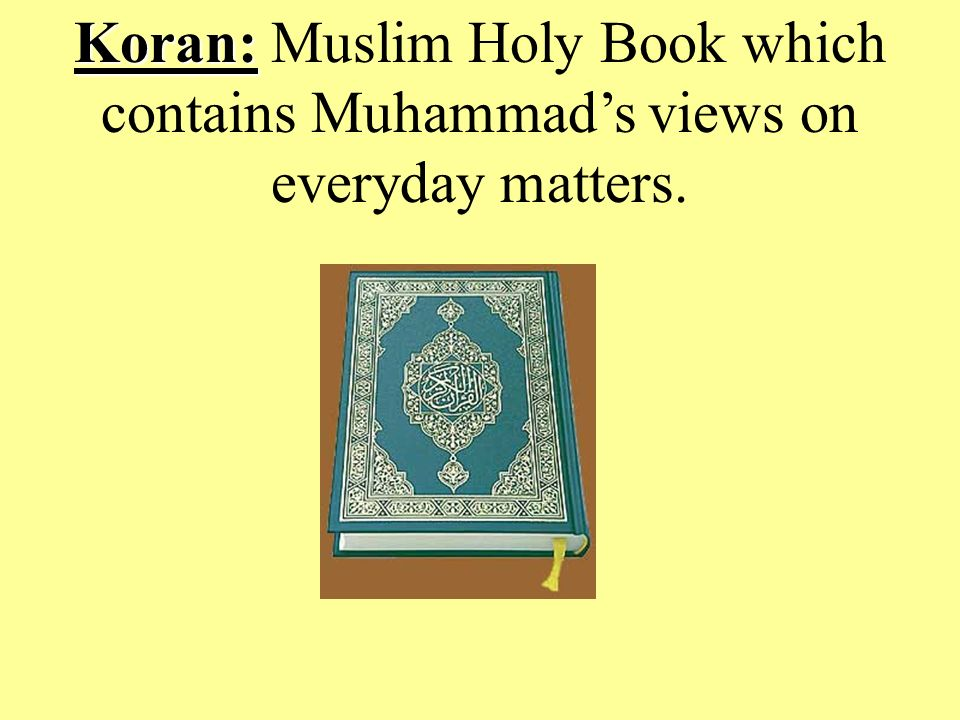 Koran: Koran: Muslim Holy Book which contains Muhammad's views on everyday matters.