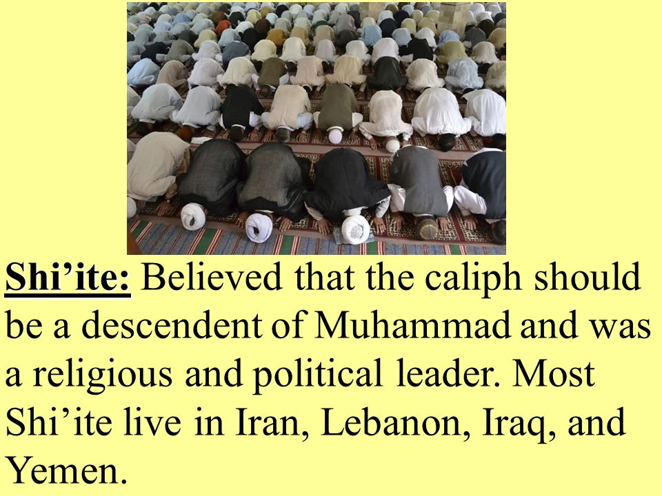 Shi'ite: Shi'ite: Believed that the caliph should be a descendent of Muhammad and was a religious and political leader.