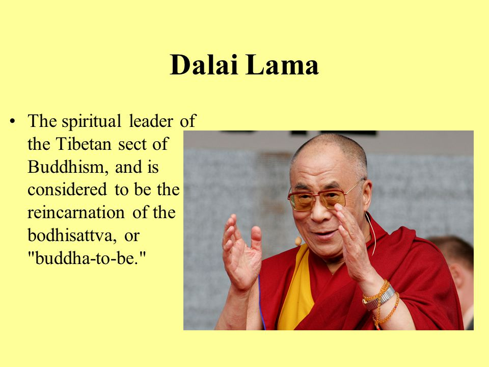 Dalai Lama The spiritual leader of the Tibetan sect of Buddhism, and is considered to be the reincarnation of the bodhisattva, or buddha-to-be.