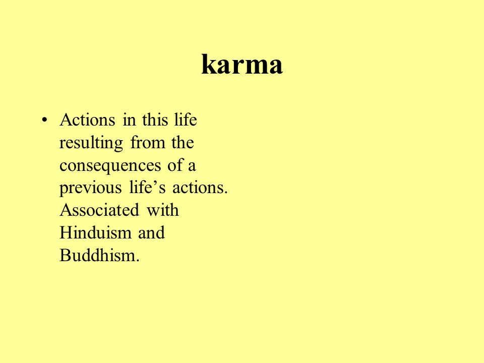 karma Actions in this life resulting from the consequences of a previous life's actions.