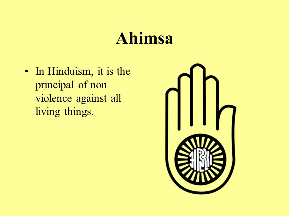 Ahimsa In Hinduism, it is the principal of non violence against all living things.
