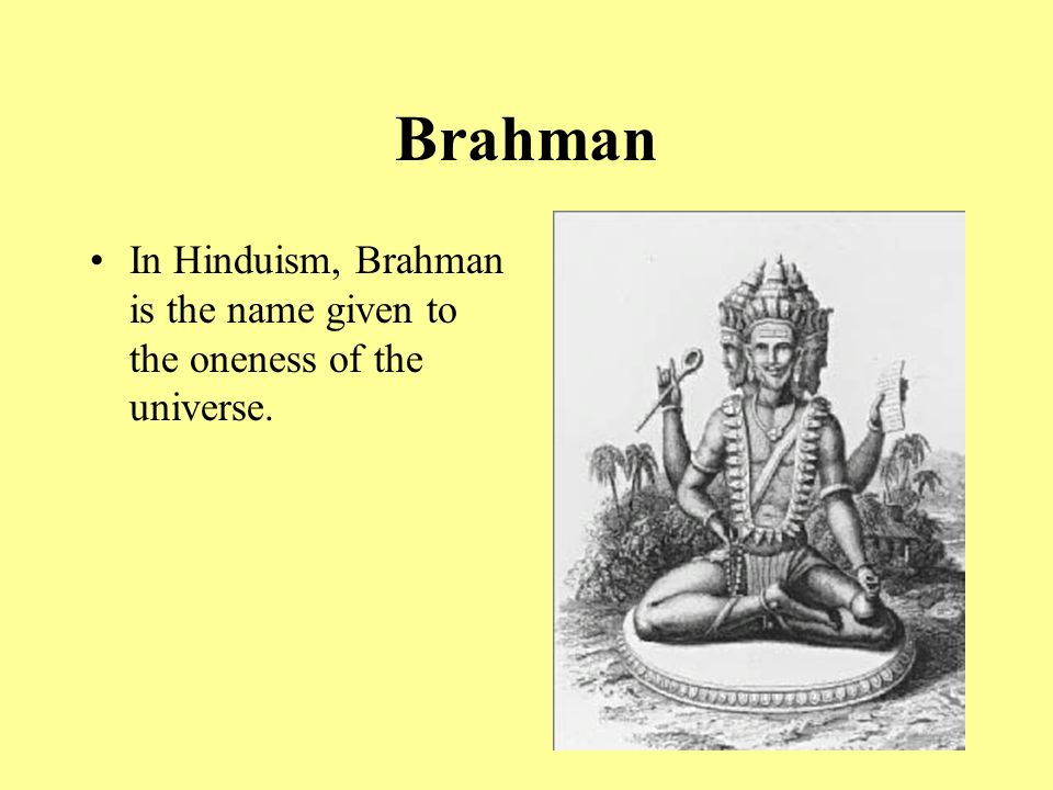 Brahman In Hinduism, Brahman is the name given to the oneness of the universe.