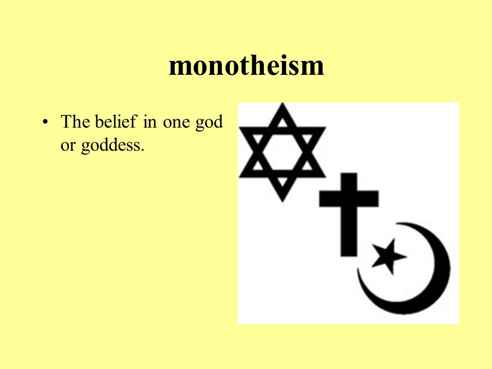 monotheism The belief in one god or goddess.