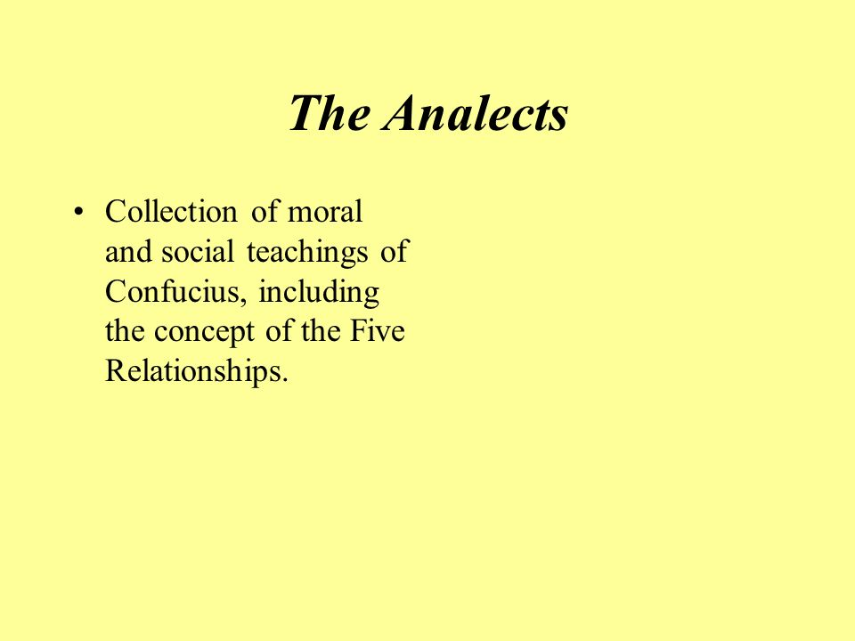 The Analects Collection of moral and social teachings of Confucius, including the concept of the Five Relationships.