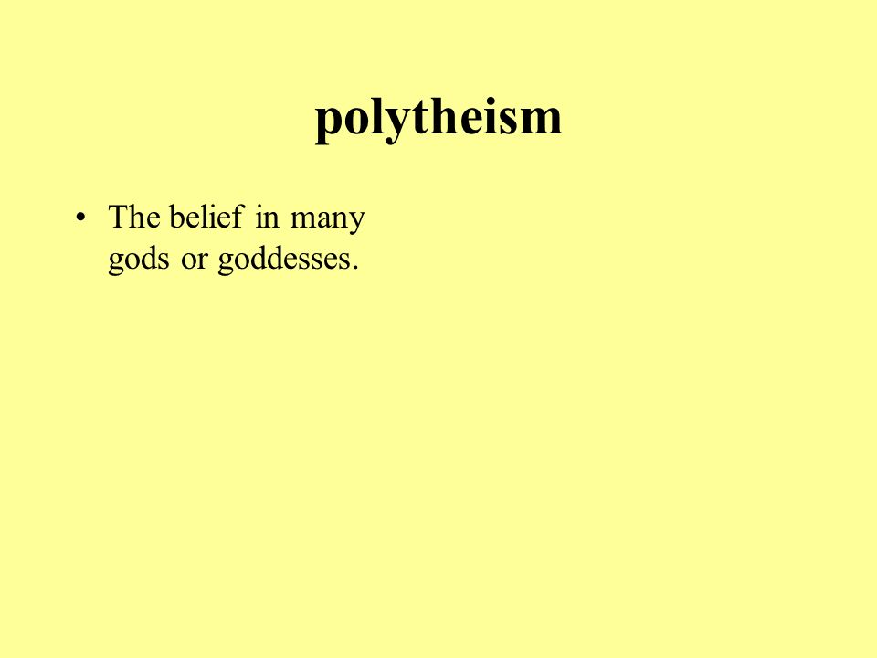 polytheism The belief in many gods or goddesses.