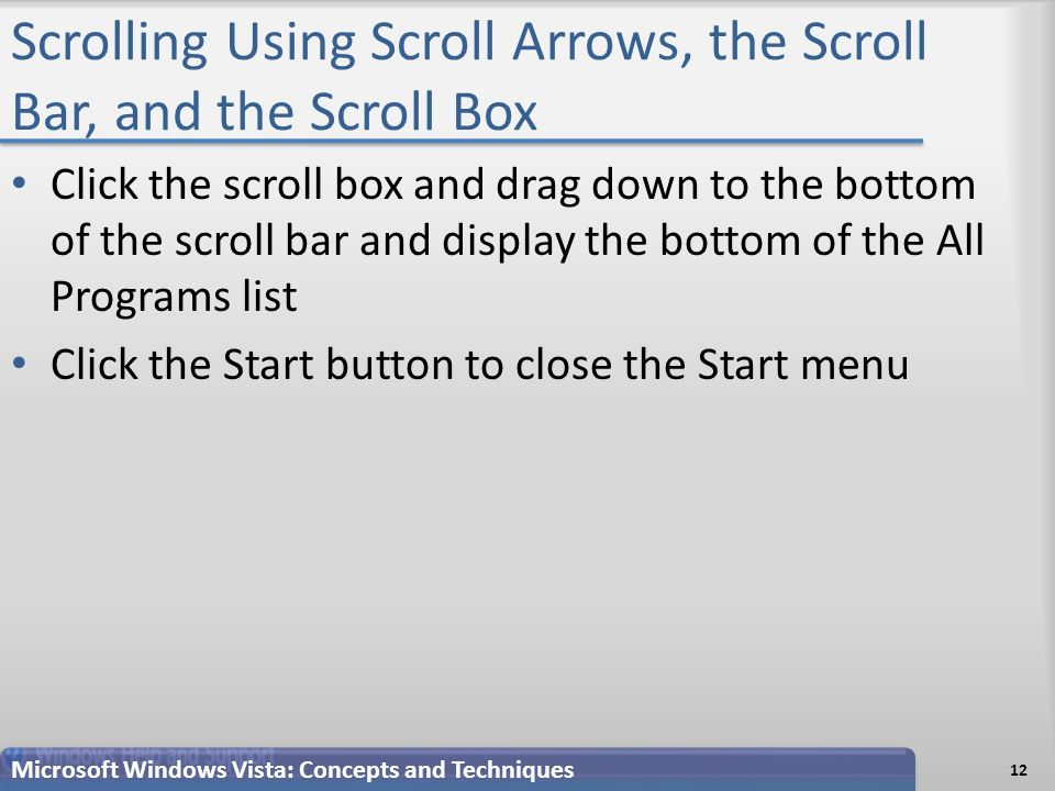 Scrolling Using Scroll Arrows, the Scroll Bar, and the Scroll Box Click the scroll box and drag down to the bottom of the scroll bar and display the bottom of the All Programs list Click the Start button to close the Start menu 12 Microsoft Windows Vista: Concepts and Techniques
