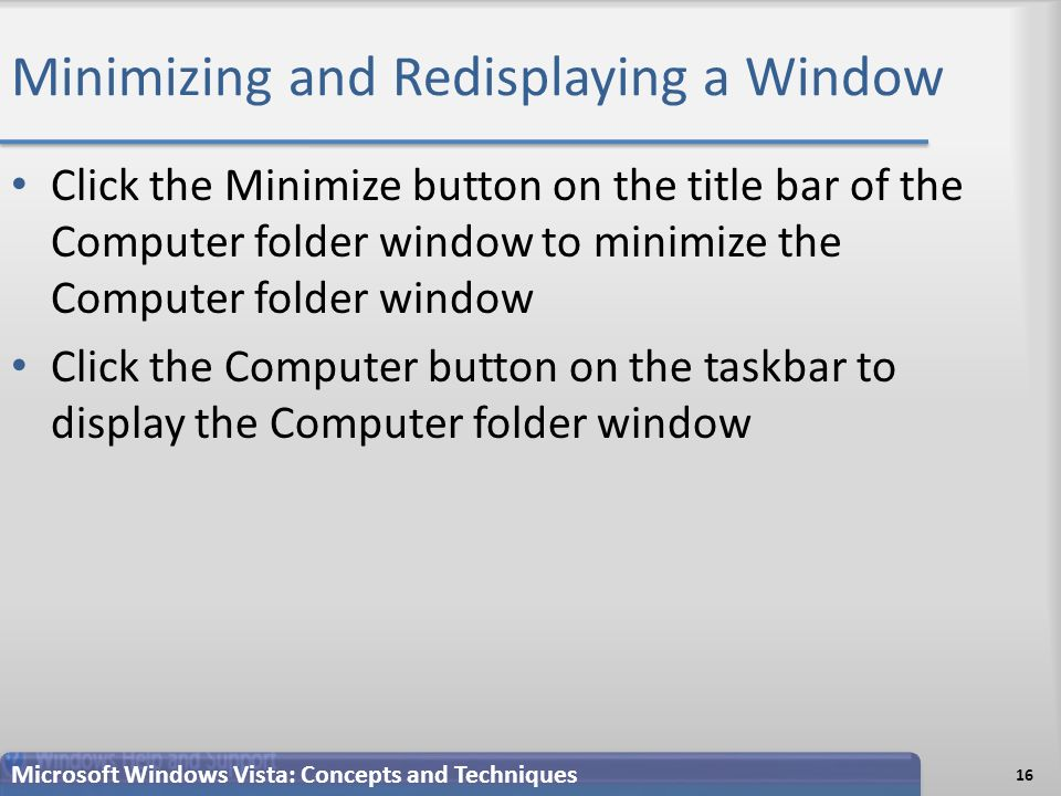 Minimizing and Redisplaying a Window Click the Minimize button on the title bar of the Computer folder window to minimize the Computer folder window Click the Computer button on the taskbar to display the Computer folder window 16 Microsoft Windows Vista: Concepts and Techniques