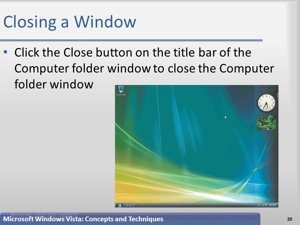 Closing a Window Click the Close button on the title bar of the Computer folder window to close the Computer folder window 20 Microsoft Windows Vista: Concepts and Techniques