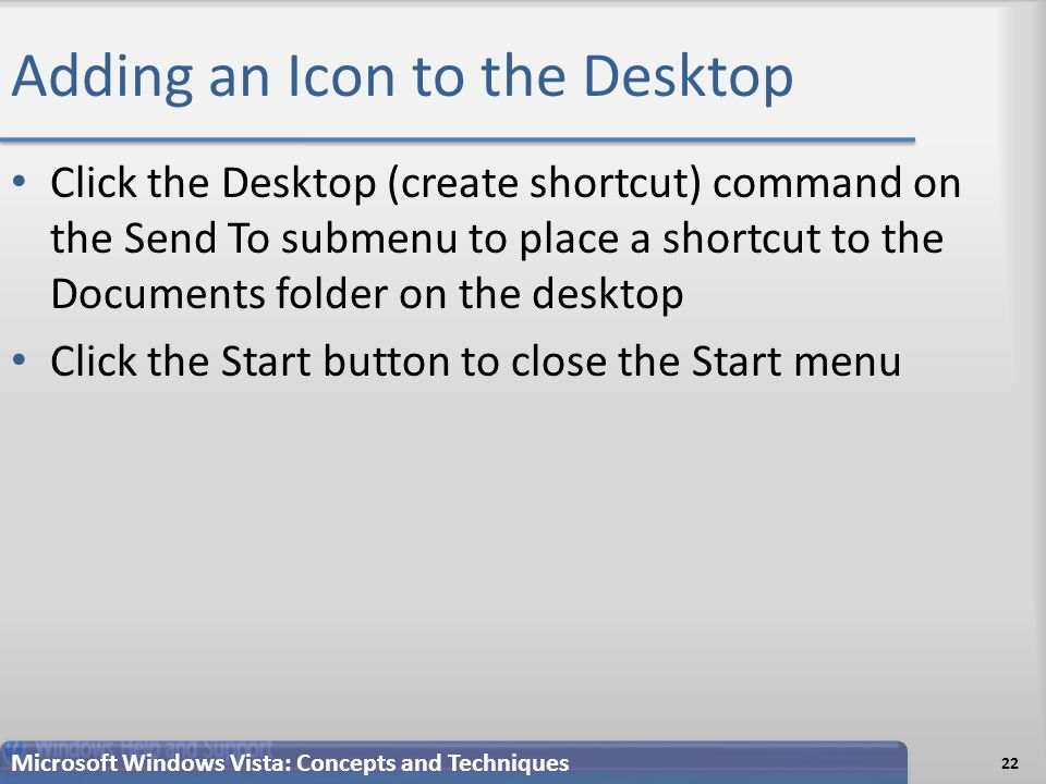 Adding an Icon to the Desktop Click the Desktop (create shortcut) command on the Send To submenu to place a shortcut to the Documents folder on the desktop Click the Start button to close the Start menu 22 Microsoft Windows Vista: Concepts and Techniques
